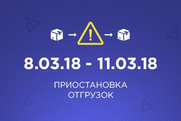 Приостановка отгрузок 8.03.18 - 11.03.18